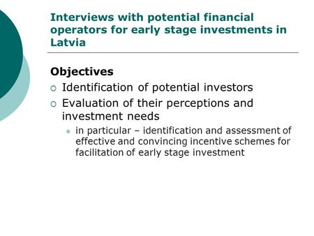 Interviews with potential financial operators for early stage investments in Latvia Objectives  Identification of potential investors  Evaluation of.