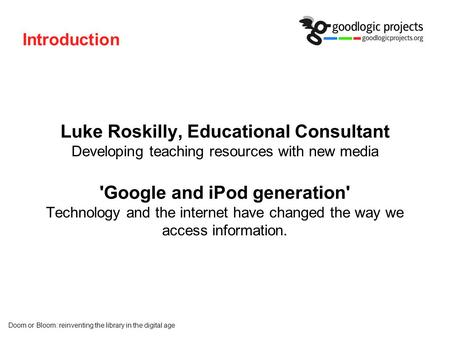 Doom or Bloom: reinventing the library in the digital age Introduction Luke Roskilly, Educational Consultant Developing teaching resources with new media.
