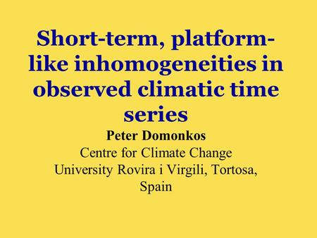 Short-term, platform- like inhomogeneities in observed climatic time series Peter Domonkos Centre for Climate Change University Rovira i Virgili, Tortosa,