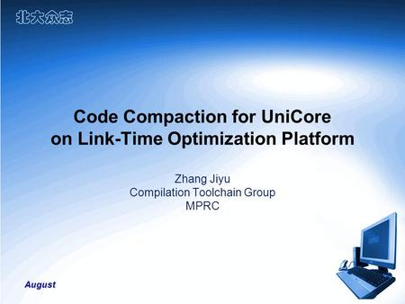 August Code Compaction for UniCore on Link-Time Optimization Platform Zhang Jiyu Compilation Toolchain Group MPRC.