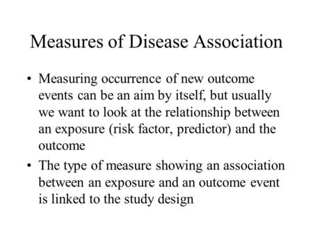Measures of Disease Association Measuring occurrence of new outcome events can be an aim by itself, but usually we want to look at the relationship between.