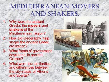MEDITERRANEAN MOVERS AND SHAKERS. 1.Why were the ancient Greeks the movers and shakers of the Mediterranean region? 2.How did Geography help shape the.