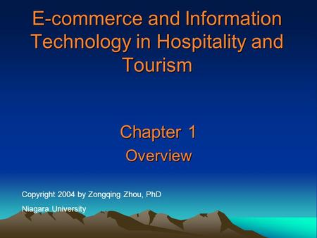 E-commerce and Information Technology in Hospitality and Tourism Chapter 1 Overview Copyright 2004 by Zongqing Zhou, PhD Niagara University.