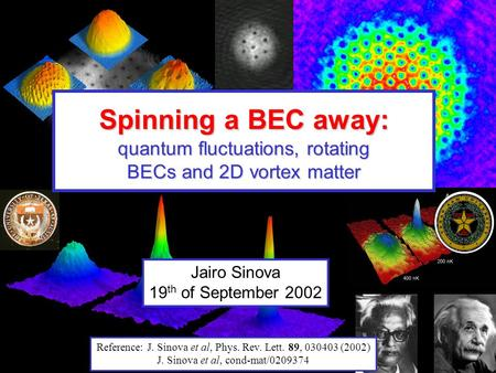 Jairo Sinova 19 th of September 2002 Spinning a BEC away: quantum fluctuations, rotating BECs and 2D vortex matter Reference: J. Sinova et al, Phys. Rev.