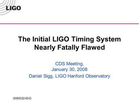 G080022-00-D The Initial LIGO Timing System Nearly Fatally Flawed CDS Meeting, January 30, 2008 Daniel Sigg, LIGO Hanford Observatory.