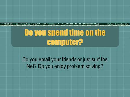 Do you spend time on the computer? Do you email your friends or just surf the Net? Do you enjoy problem solving?