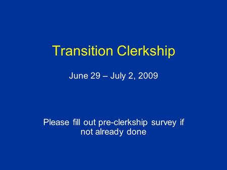 Transition Clerkship June 29 – July 2, 2009 Please fill out pre-clerkship survey if not already done.