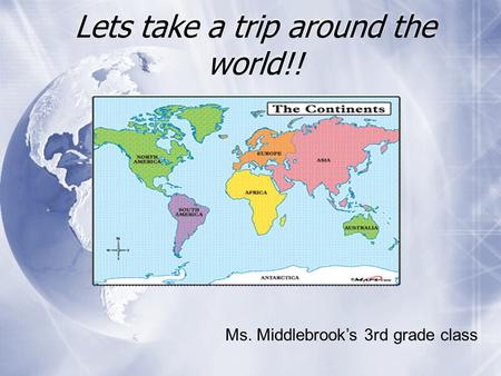 Lets take a trip around the world!! Ms. Middlebrook's 3rd grade class.