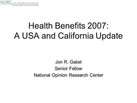 Health Benefits 2007: A USA and California Update Jon R. Gabel Senior Fellow National Opinion Research Center.