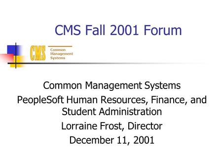 Common Management Systems CMS Fall 2001 Forum Common Management Systems PeopleSoft Human Resources, Finance, and Student Administration Lorraine Frost,