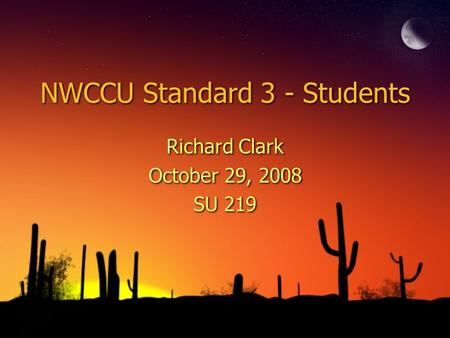 NWCCU Standard 3 - Students Richard Clark October 29, 2008 SU 219 Richard Clark October 29, 2008 SU 219.