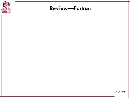 CSCE 206 1 Review—Fortran. CSCE 206 2 Review—I/O Patterns: Read until a sentinel value is found Read n, then read n things Read until EOF encountered.