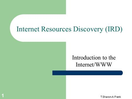 T.Sharon-A.Frank 1 Internet Resources Discovery (IRD) Introduction to the Internet/WWW.