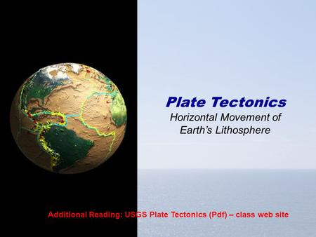 Plate Tectonics Horizontal Movement of Earth's Lithosphere Additional Reading: USGS Plate Tectonics (Pdf) – class web site.