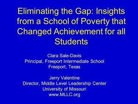 Eliminating the Gap: Insights from a School of Poverty that Changed Achievement for all Students Clara Sale-Davis Principal, Freeport Intermediate School.