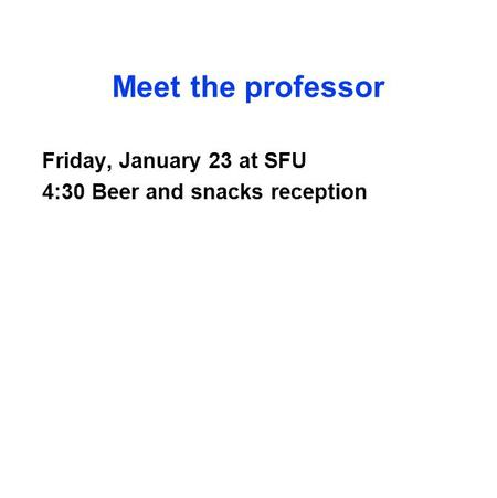 Meet the professor Friday, January 23 at SFU 4:30 Beer and snacks reception.