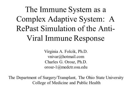 The Immune System as a Complex Adaptive System: A RePast Simulation of the Anti- Viral Immune Response Virginia A. Folcik, Ph.D. Charles.