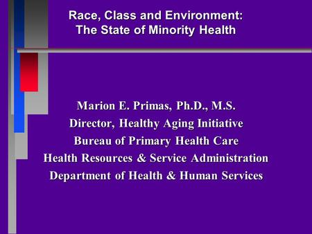 Race, Class and Environment: The State of Minority Health Marion E. Primas, Ph.D., M.S. Director, Healthy Aging Initiative Bureau of Primary Health Care.
