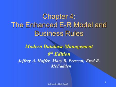1 © Prentice Hall, 2002 Chapter 4: The Enhanced E-R Model and Business Rules Modern Database Management 6 th Edition Jeffrey A. Hoffer, Mary B. Prescott,