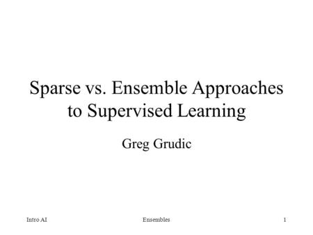 1 Sparse vs. Ensemble Approaches to Supervised Learning Greg Grudic Intro AIEnsembles.