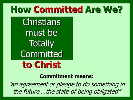 "How Committed Are We? Commitment means: ""an agreement or pledge to do something in the future….the state of being obligated"" Christians must be Totally."