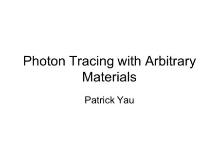 Photon Tracing with Arbitrary Materials Patrick Yau.