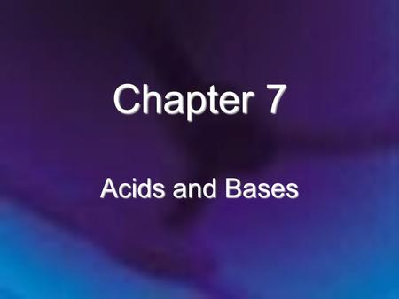 Chapter 7 Acids and Bases. Chapter 7 Acids and Bases 7.1 The Nature of Acids and Bases 7.2 Acid Strength 7.3 The pH Scale 7.4 Calculating the pH of Strong.