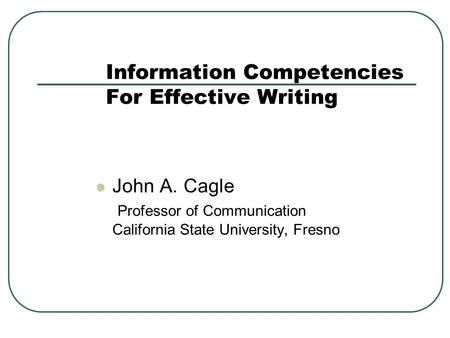 Information Competencies For Effective Writing John A. Cagle Professor of Communication California State University, Fresno.