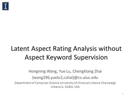 Latent Aspect Rating Analysis without Aspect Keyword Supervision Hongning Wang, Yue Lu, ChengXiang Zhai Department of.