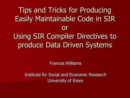 Tips and Tricks for Producing Easily Maintainable Code in SIR or Using SIR Compiler Directives to produce Data Driven Systems Frances Williams Institute.