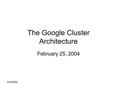 2/25/2004 The Google Cluster Architecture February 25, 2004.