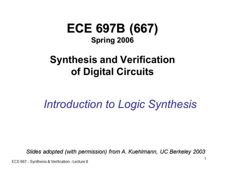 ECE 667 - Synthesis & Verification - Lecture 8 1 ECE 697B (667) Spring 2006 ECE 697B (667) Spring 2006 Synthesis and Verification of Digital Circuits Introduction.
