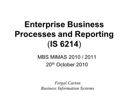 Enterprise Business Processes and Reporting (IS 6214) MBS MIMAS 2010 / 2011 20 th October 2010 Fergal Carton Business Information Systems.