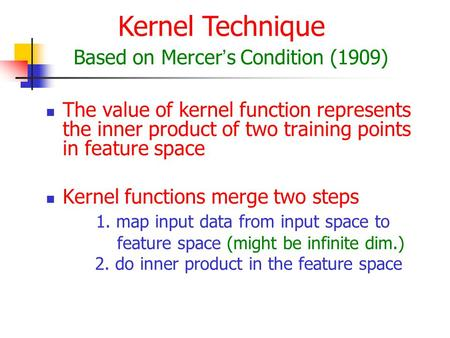 The value of kernel function represents the inner product of two training points in feature space Kernel functions merge two steps 1. map input data from.