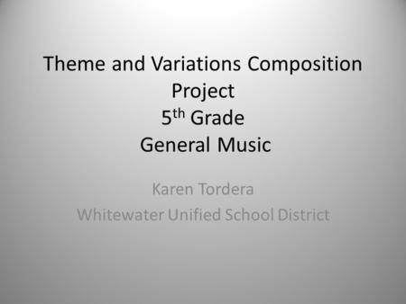 Theme and Variations Composition Project 5 th Grade General Music Karen Tordera Whitewater Unified School District.