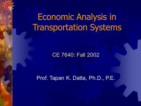 Economic Analysis in Transportation Systems CE 7640: Fall 2002 Prof. Tapan K. Datta, Ph.D., P.E.