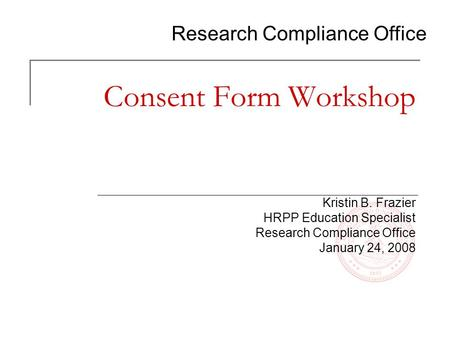 Research Compliance Office Consent Form Workshop Kristin B. Frazier HRPP Education Specialist Research Compliance Office January 24, 2008.