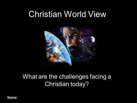 Christian World View What are the challenges facing a Christian today? Name: