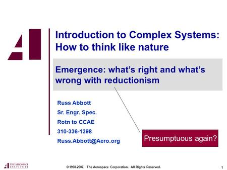 1 Introduction to Complex Systems: How to think like nature Russ Abbott Sr. Engr. Spec. Rotn to CCAE 310-336-1398  1998-2007. The.
