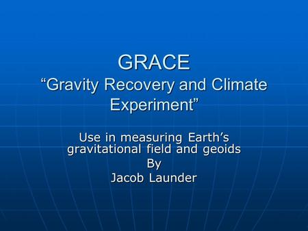 "GRACE ""Gravity Recovery and Climate Experiment"" Use in measuring Earth's gravitational field and geoids By Jacob Launder."