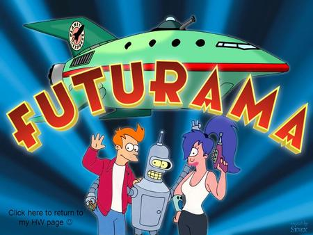 Click here to return to my HW page Futurama is Matt Groening's first TV Animation series after the well known TV Cartoon series, The Simpsons. Futurama.