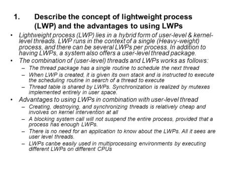 Describe the concept of lightweight process (LWP) and the advantages to using LWPs Lightweight process (LWP) lies in a hybrid form of user-level & kernel-level.
