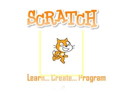 Learn… Create… Program. Manipulation of Multiple Media Connects with youth culture Scratch is a new graphical programming language designed to support.