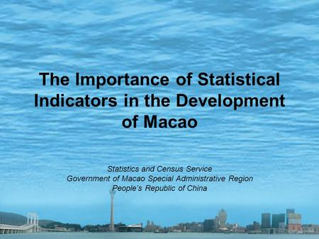The Importance of Statistical Indicators in the Development of Macao Statistics and Census Service Government of Macao Special Administrative Region People's.