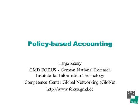 Policy-based Accounting Tanja Zseby GMD FOKUS - German National Research Institute for Information Technology Competence Center Global Networking (GloNe)