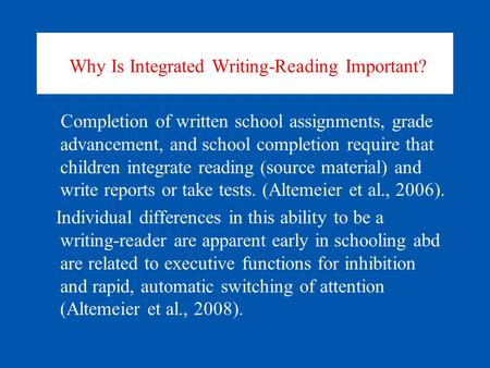 Why Is Integrated Writing-Reading Important? Completion of written school assignments, grade advancement, and school completion require that children integrate.