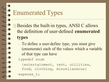 Enumerated Types 4 Besides the built-in types, ANSI C allows the definition of user-defined enumerated types –To define a user-define type, you must give.