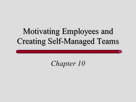 Motivating Employees and Creating Self-Managed Teams Chapter 10.