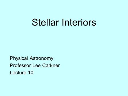 Stellar Interiors Physical Astronomy Professor Lee Carkner Lecture 10.