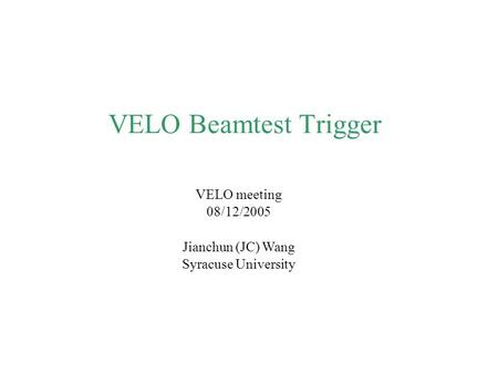 VELO Beamtest Trigger VELO meeting 08/12/2005 Jianchun (JC) Wang Syracuse University.
